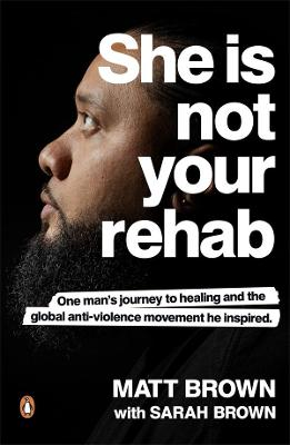 She Is Not Your Rehab: One Man's Journey to Healing and the Global Anti-Violence Movement He Inspired